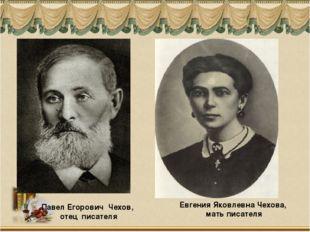 Павел Егорович Чехов, отец писателя Евгения Яковлевна Чехова, мать писателя
