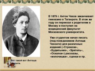 Вот такой вот Антоша Чехонте. В 1879 г. Антон Чехов заканчивает гимназию в Та