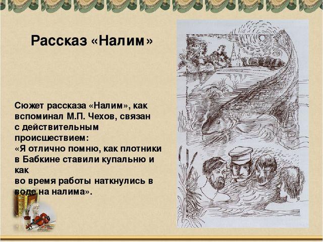 Сюжет рассказа «Налим», как вспоминал М.П. Чехов, связан с действительным про...