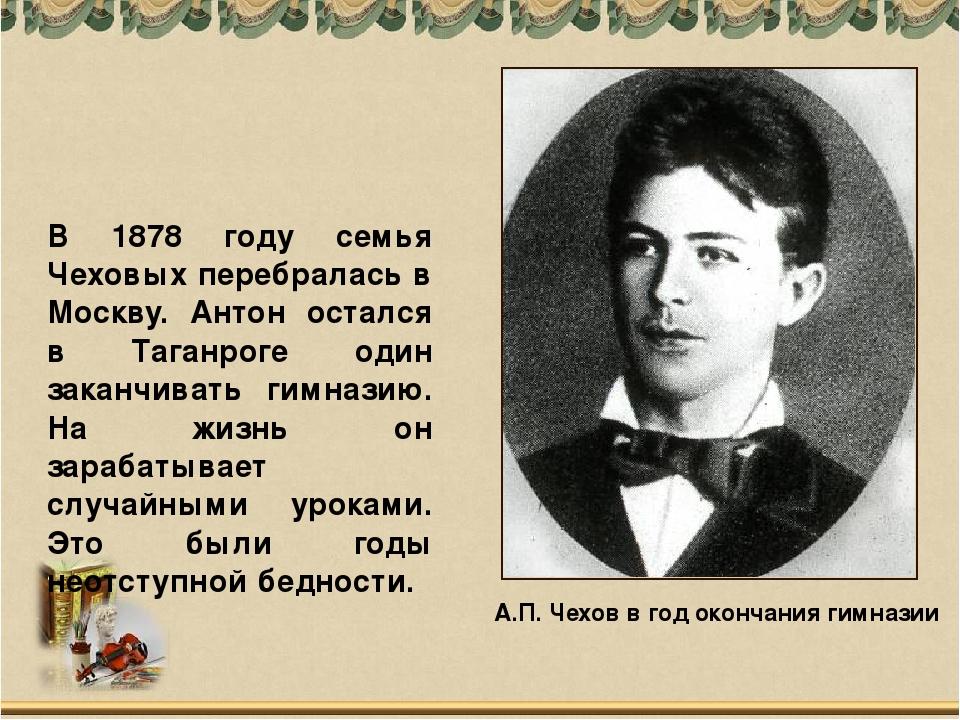 А.П. Чехов в год окончания гимназии В 1878 году семья Чеховых перебралась в М...