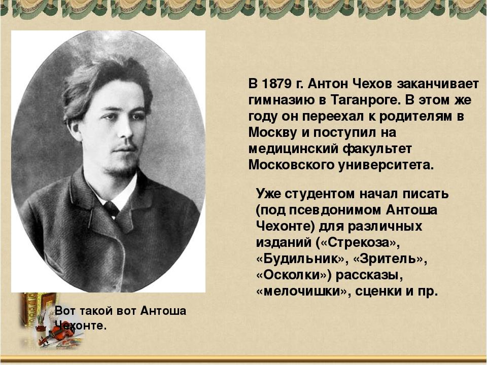 Вот такой вот Антоша Чехонте. В 1879 г. Антон Чехов заканчивает гимназию в Та...
