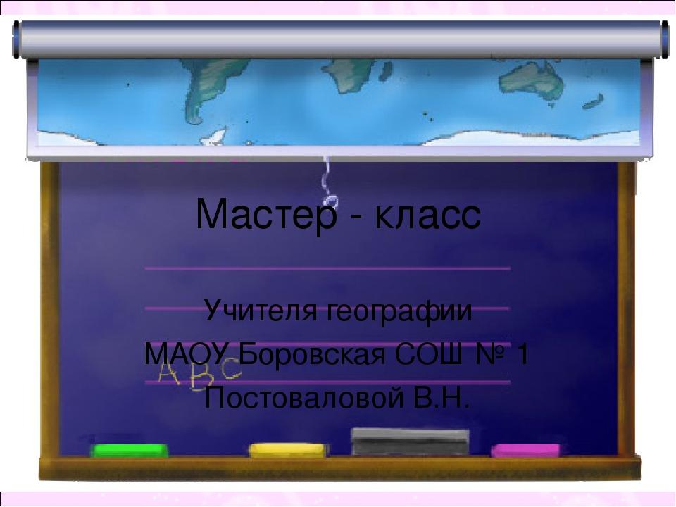 Мастер - класс Учителя географии МАОУ Боровская СОШ № 1 Постоваловой В.Н.