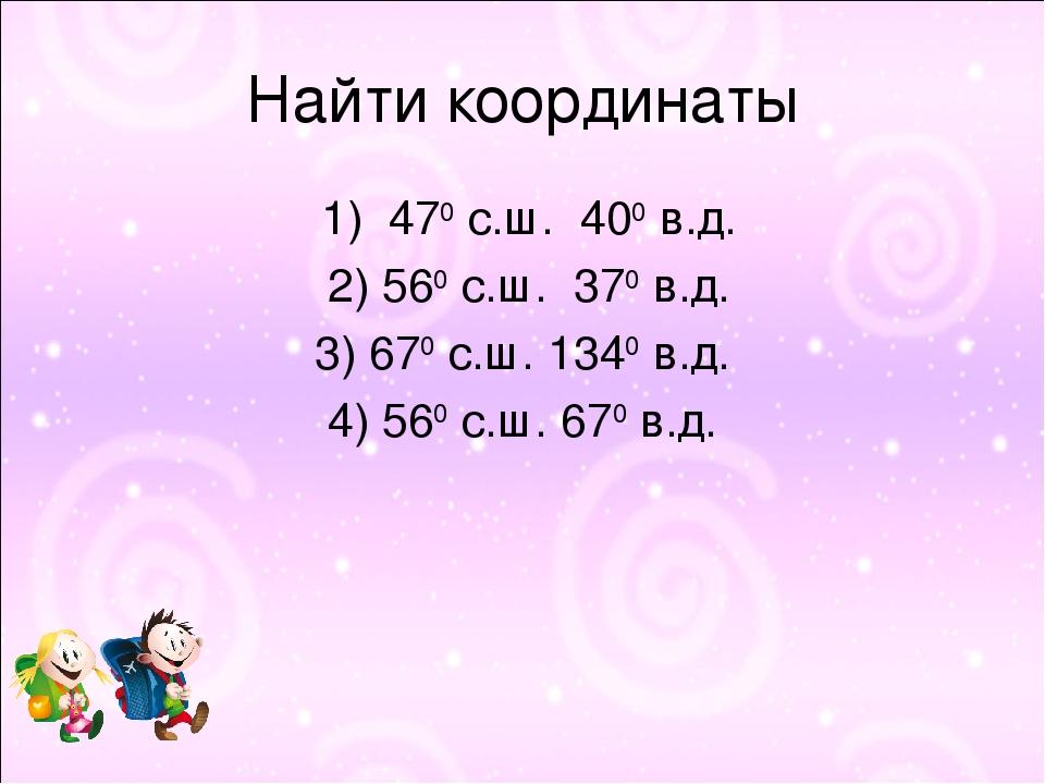 Найти координаты 1) 470 с.ш. 400 в.д. 2) 560 с.ш. 370 в.д. 3) 670 с.ш. 1340 в...