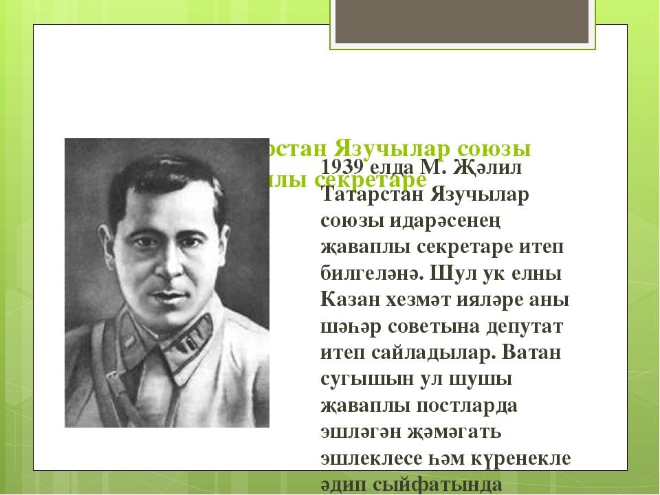М. Җәлил - Татарстан Язучылар союзы идарәсенең җаваплы секретаре 1939 елда М...