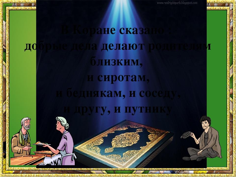 В Коране сказано : добрые дела делают родителям близким, и сиротам, и бедняк...