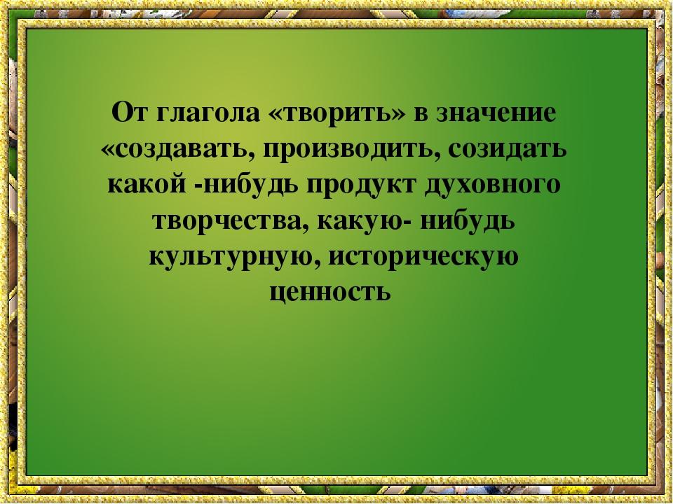 От глагола «творить» в значение «создавать, производить, созидать какой -ниб...