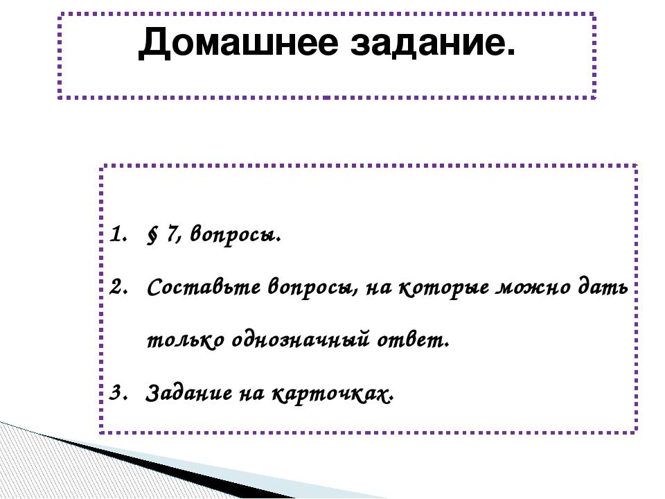 Домашнее задание. § 7, вопросы. Составьте вопросы, на которые можно дать толь...