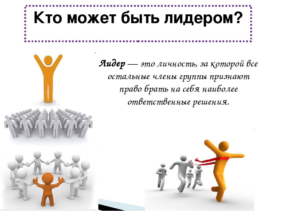 Кто может быть лидером? Лидер — это личность, за которой все остальные члены...