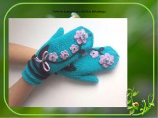 Галина вышивала голубые рукавицы.