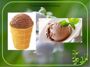 Я покупаю мороженое из шоколада.