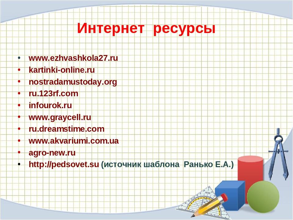 Интернет ресурсы www.ezhvashkola27.ru kartinki-online.ru nostradamustoday.org...