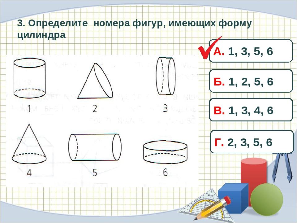 3. Определите номера фигур, имеющих форму цилиндра А. 1, 3, 5, 6 Б. 1, 2, 5,...