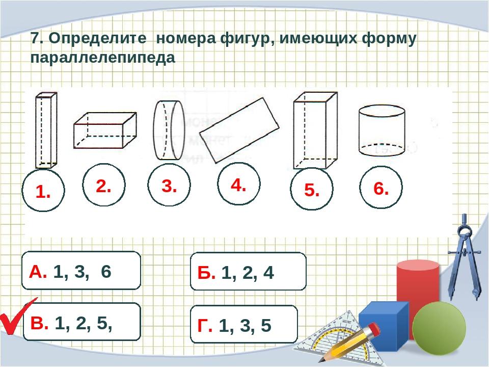 7. Определите номера фигур, имеющих форму параллелепипеда 1. 2. 3. 4. 5. 6. А...