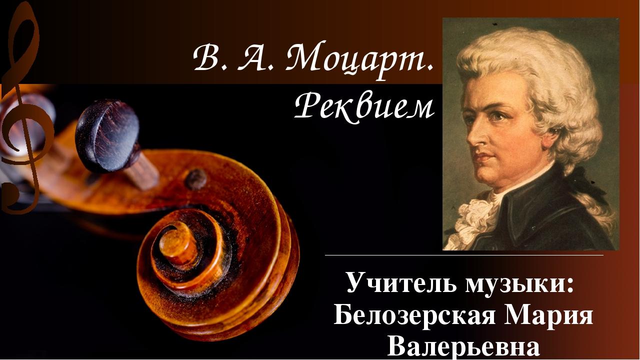 В. А. Моцарт. Реквием Учитель музыки: Белозерская Мария Валерьевна МОБУ «СОШ...