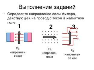 Выполнение заданий Определите направление силы Ампера, действующей на провод