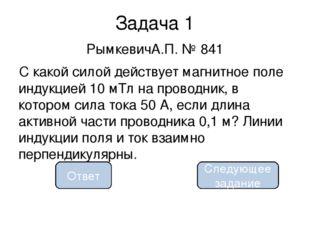 0,05 Н Задача 1 РымкевичА.П. № 841 С какой силой действует магнитное поле инд