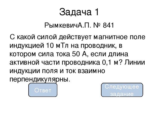 0,05 Н Задача 1 РымкевичА.П. № 841 С какой силой действует магнитное поле инд...