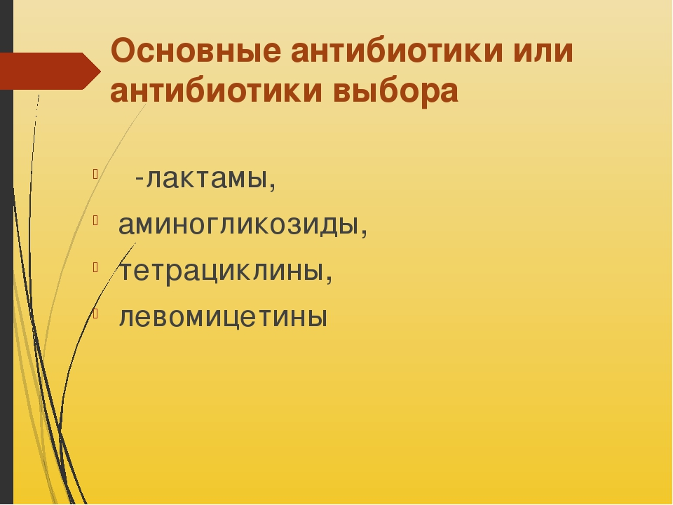 Основные антибиотики или антибиотики выбора β-лактамы, аминогликозиды, тетрац...