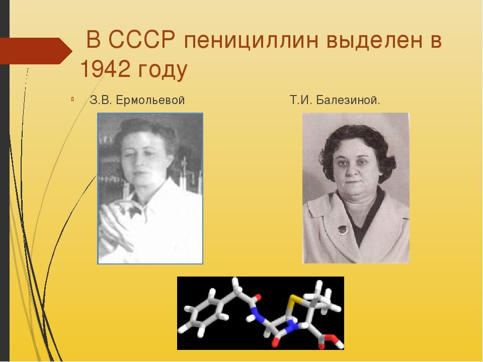 В СССР пенициллин выделен в 1942 году З.В. Ермольевой Т.И. Балезиной.
