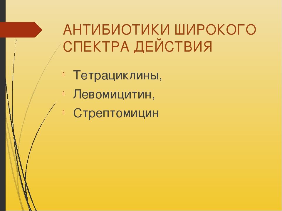 АНТИБИОТИКИ ШИРОКОГО СПЕКТРА ДЕЙСТВИЯ Тетрациклины, Левомицитин, Стрептомицин