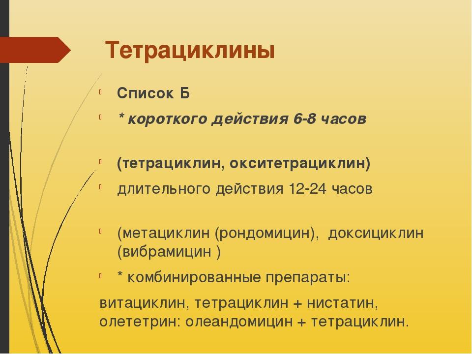 Тетрациклины Список Б * короткого действия 6-8 часов (тетрациклин, окситетрац...