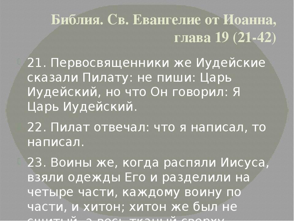 Библия. Св. Евангелие от Иоанна, глава 19 (21-42) 21. Первосвященники же Иуде...