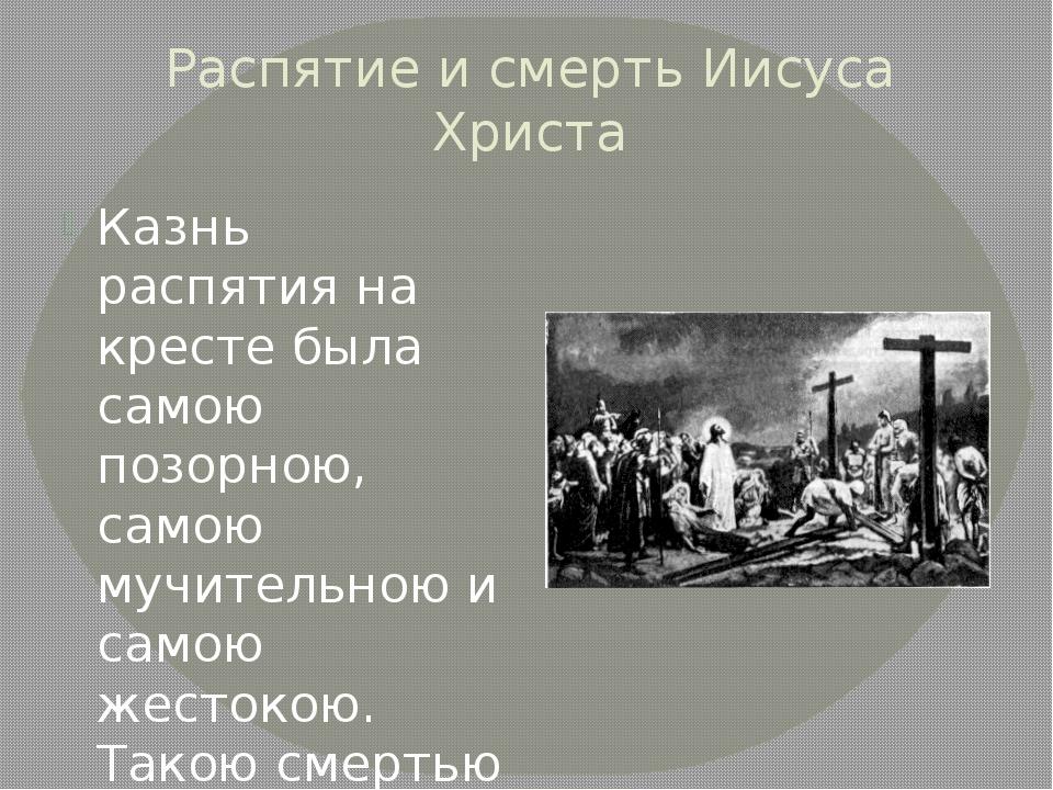 Распятие и смерть Иисуса Христа Казнь распятия на кресте была самою позорною,...