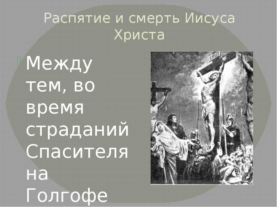 Распятие и смерть Иисуса Христа Между тем, во время страданий Спасителя на Го...