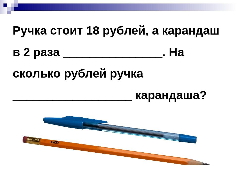 Ручка стоит 18 рублей, а карандаш в 2 раза _______________. На сколько рублей...