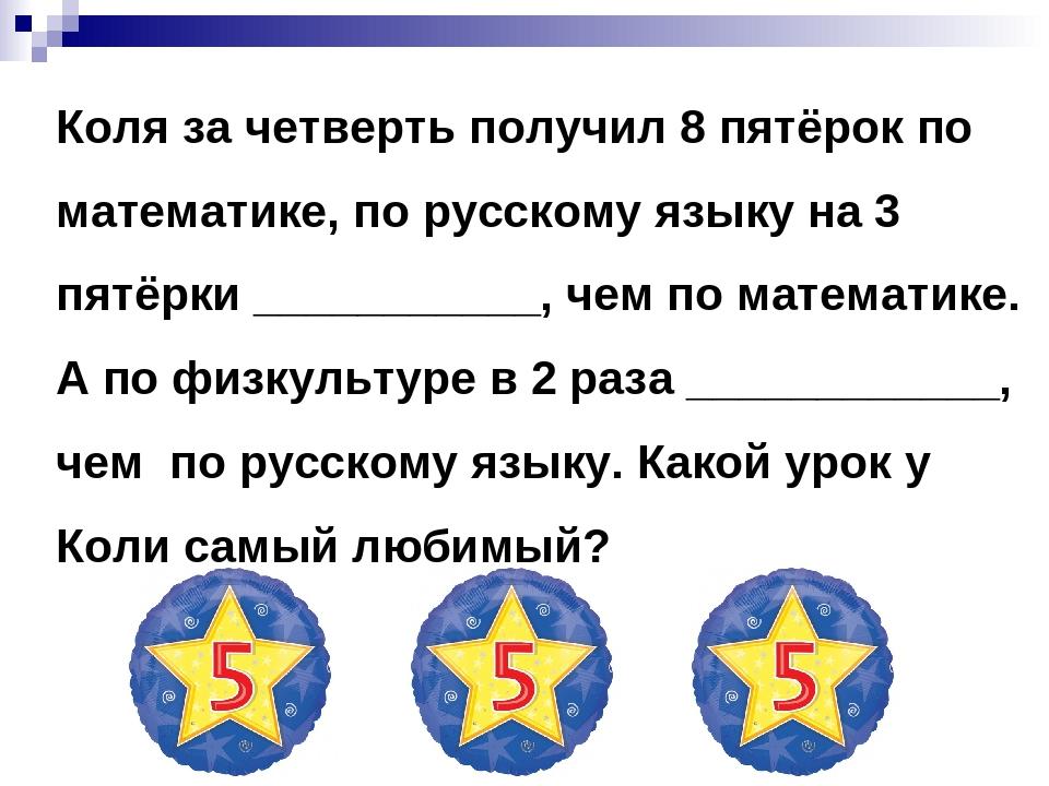 Коля за четверть получил 8 пятёрок по математике, по русскому языку на 3 пятё...