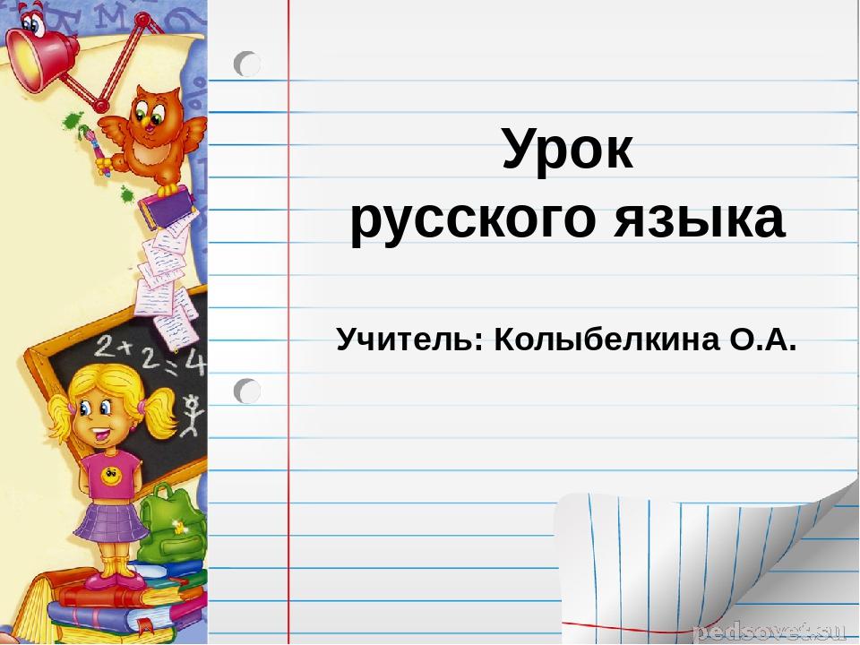 Урок русского языка Учитель: Колыбелкина О.А. FokinaLida.75@mail.ru