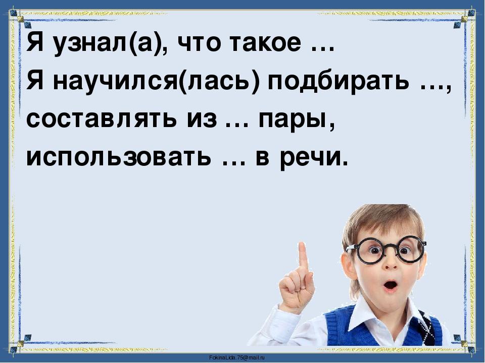 Я узнал(а), что такое … Я научился(лась) подбирать …, составлять из … пары, и...