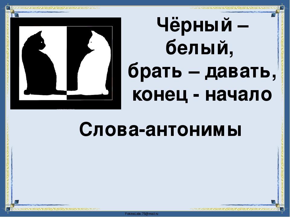 Чёрный – белый, брать – давать, конец - начало Слова-антонимы FokinaLida.75@m...
