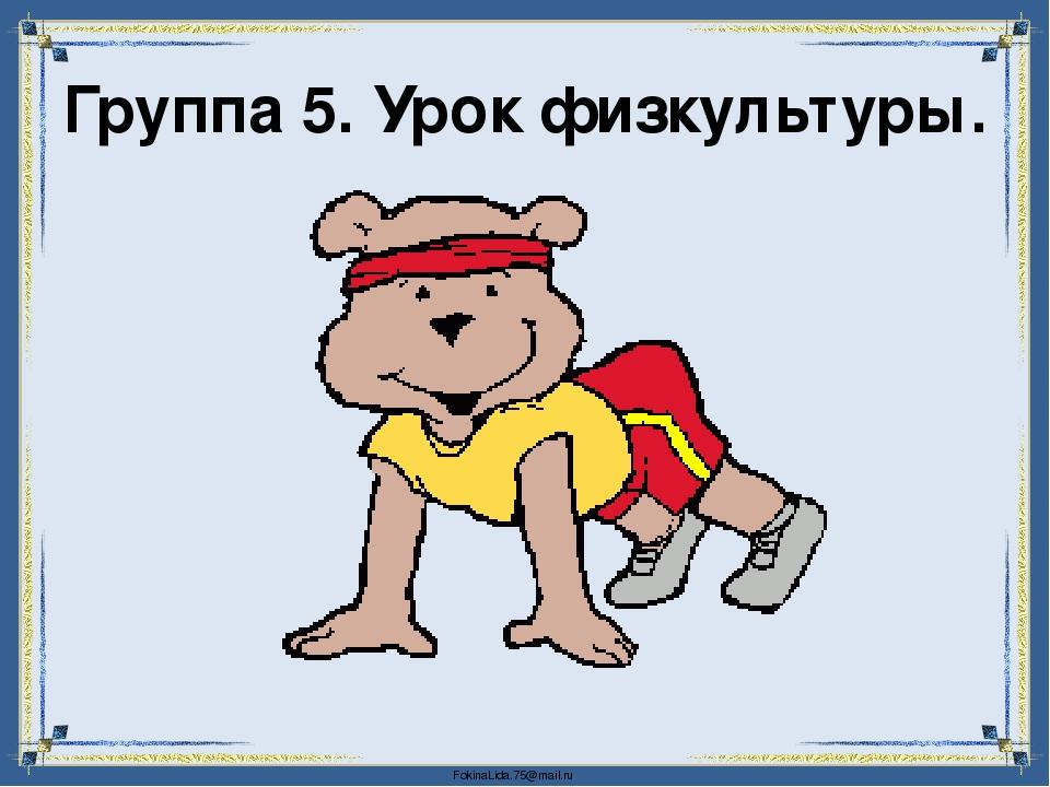 Группа 5. Урок физкультуры. FokinaLida.75@mail.ru