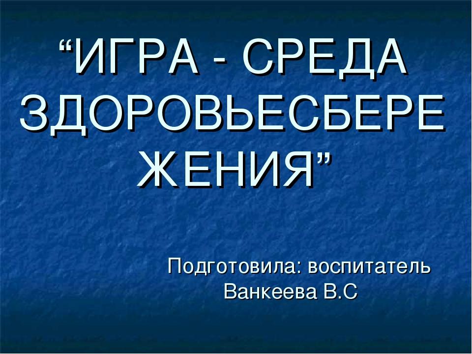 """""""ИГРА - СРЕДА ЗДОРОВЬЕСБЕРЕЖЕНИЯ"""" Подготовила: воспитатель Ванкеева В.С"""