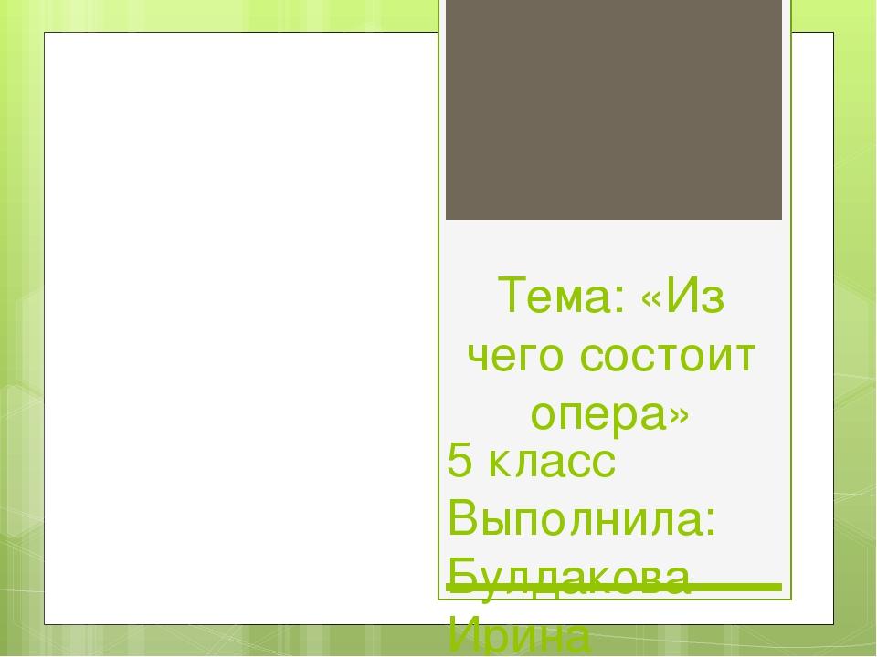 Тема: «Из чего состоит опера» 5 класс Выполнила: Булдакова Ирина Сергеевна