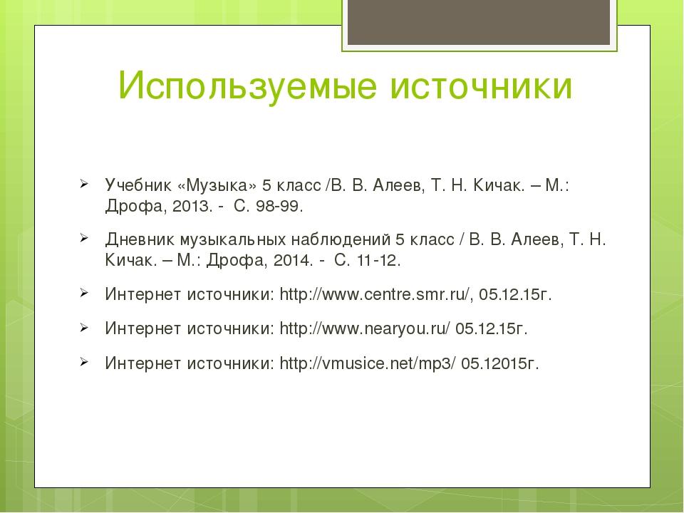Используемые источники Учебник «Музыка» 5 класс /В. В. Алеев, Т. Н. Кичак. –...