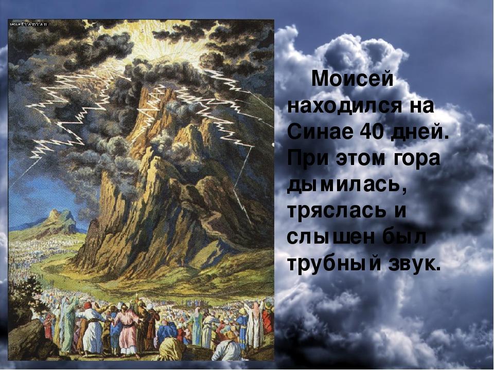 Моисей находился на Синае 40 дней. При этом гора дымилась, тряслась и слышен...