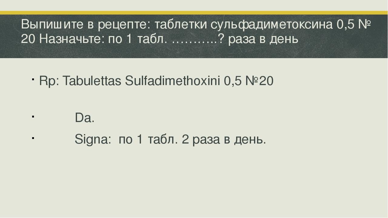 Выпишите в рецепте: таблетки сульфадиметоксина 0,5 № 20 Назначьте: по 1 табл....