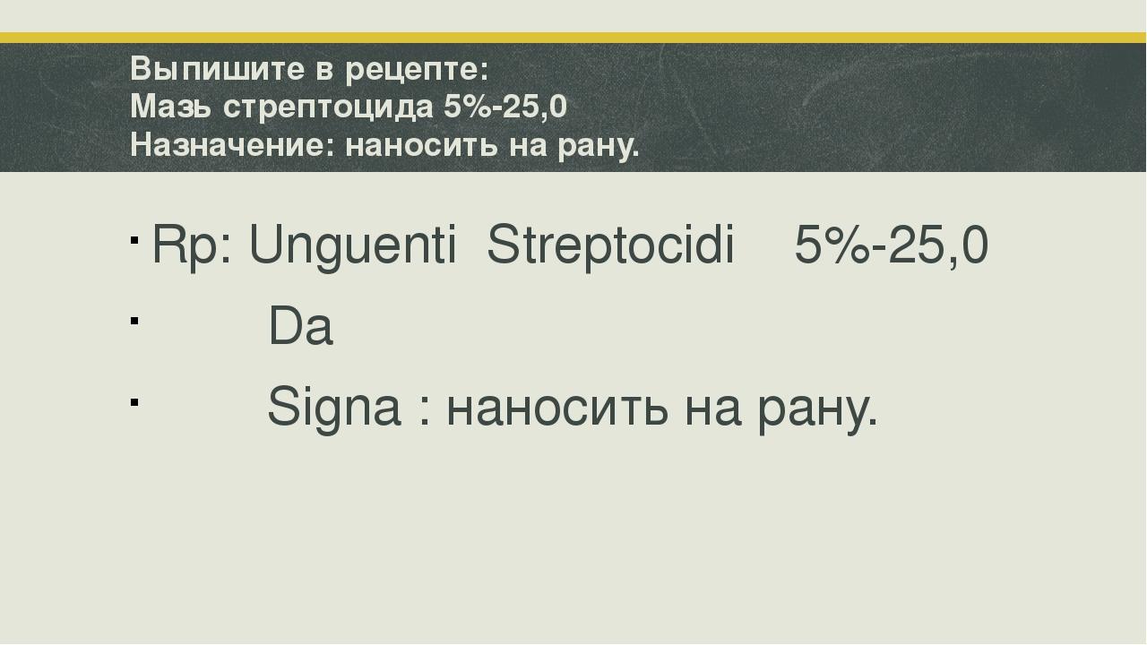 Выпишите в рецепте: Мазь стрептоцида 5%-25,0 Назначение: наносить на рану. Rp...