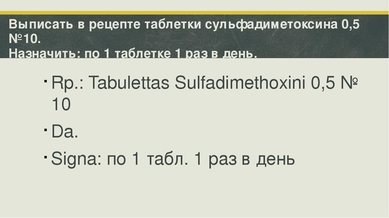 Выписать в рецепте таблетки сульфадиметоксина 0,5 №10. Назначить: по 1 таблет...