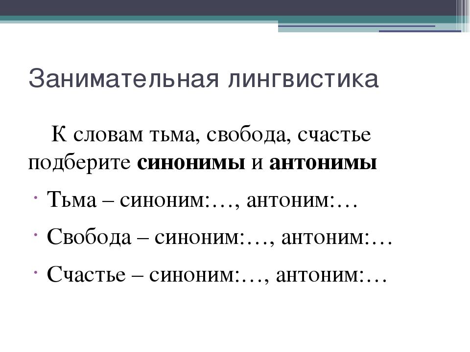 Занимательная лингвистика К словам тьма, свобода, счастье подберите синонимы...