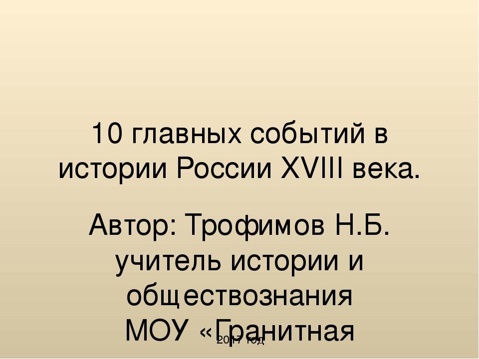 10 главных событий в истории России XVIII века. Автор: Трофимов Н.Б. учитель...