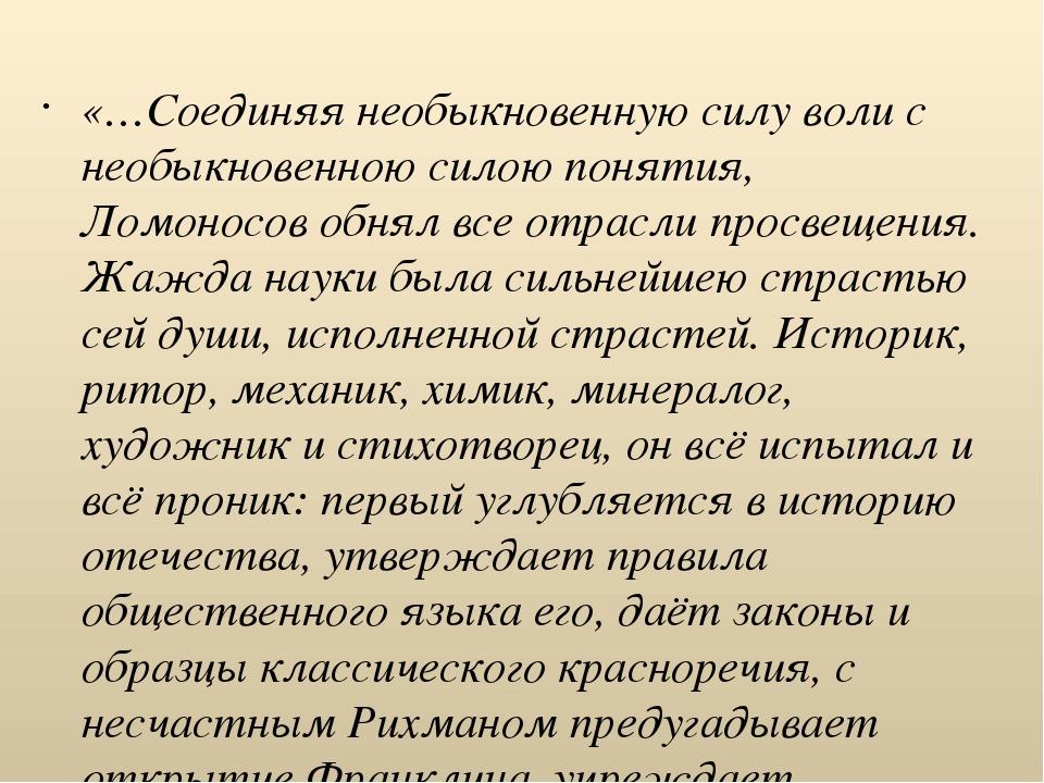 «…Соединяя необыкновенную силу воли с необыкновенною силою понятия, Ломоносов...