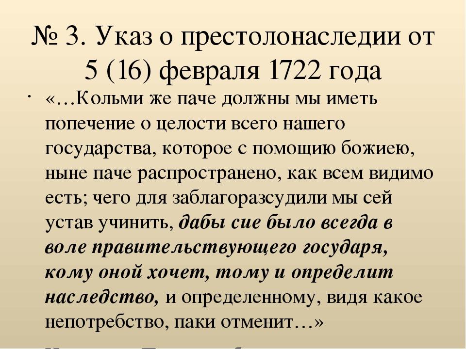 № 3. Указ о престолонаследии от 5 (16) февраля 1722 года «…Кольми же паче дол...