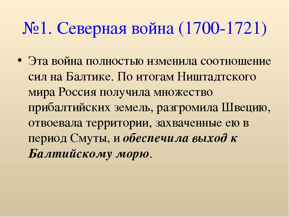 №1. Северная война (1700-1721) Эта война полностью изменила соотношение сил н...