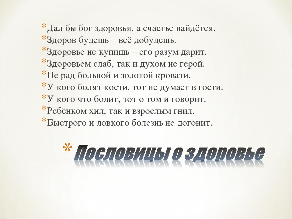 Дал бы бог здоровья, а счастье найдётся. Здоров будешь – всё добудешь. Здоров...