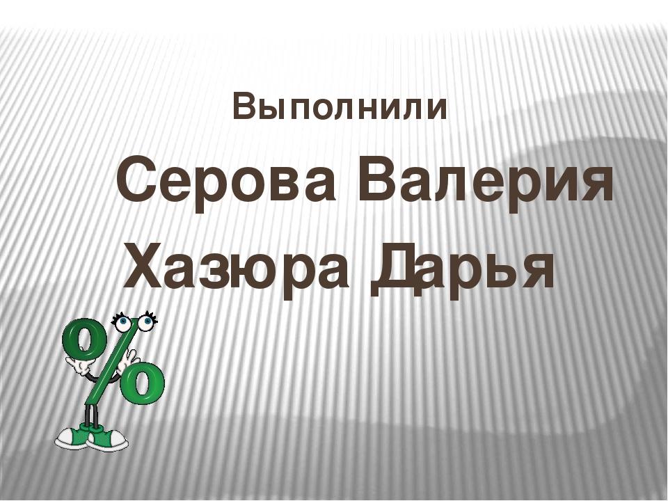 Выполнили Серова Валерия Хазюра Дарья