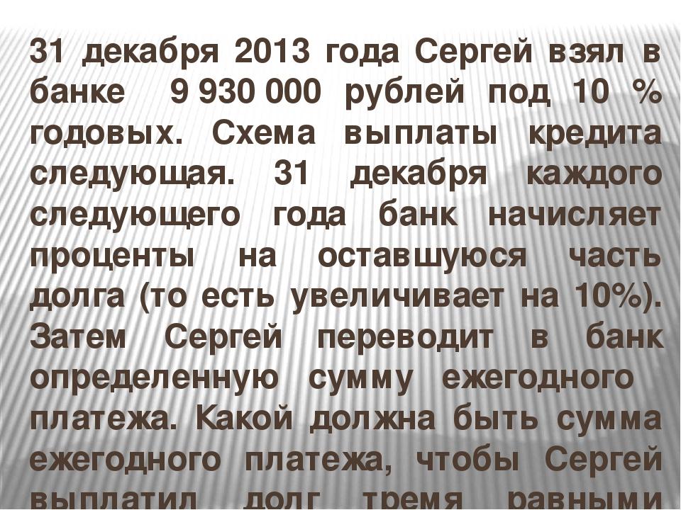 31 декабря 2013 года Сергей взял в банке 9930000 рублей под 10 % годовых. С...