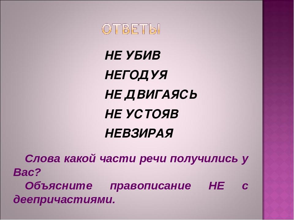 НЕ УБИВ НЕГОДУЯ НЕ ДВИГАЯСЬ НЕ УСТОЯВ НЕВЗИРАЯ Слова какой части речи получил...